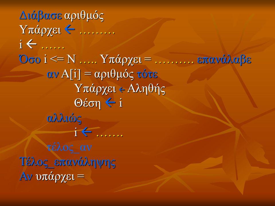 Διάβασε αριθμός Υπάρχει  ……… i  …… Όσο i <= Ν ….. Υπάρχει = ………. επανάλαβε. αν Α[i] = αριθμός τότε.